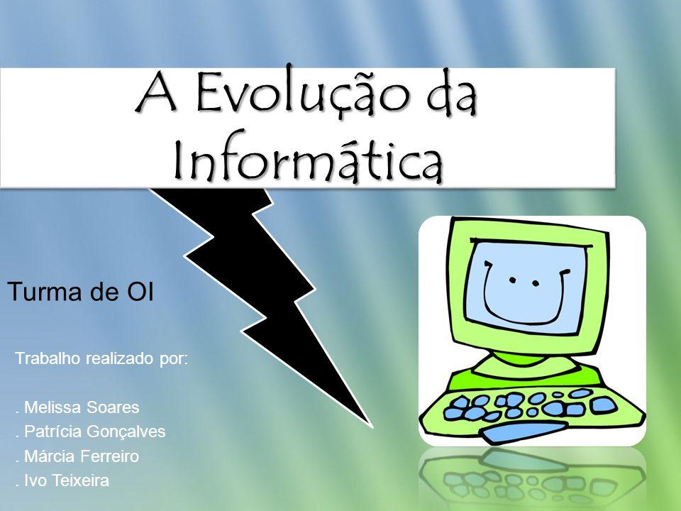 A Evolução da Informática Trabalho realizado por:. Melissa Soares. Patrícia Gonçalves. Márcia Ferreiro. Ivo Teixeira Turma de OI