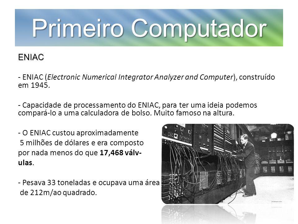 Primeiro Computador ENIAC - ENIAC (Electronic Numerical Integrator Analyzer and Computer), construído em 1945. - Capacidade de processamento do ENIAC,