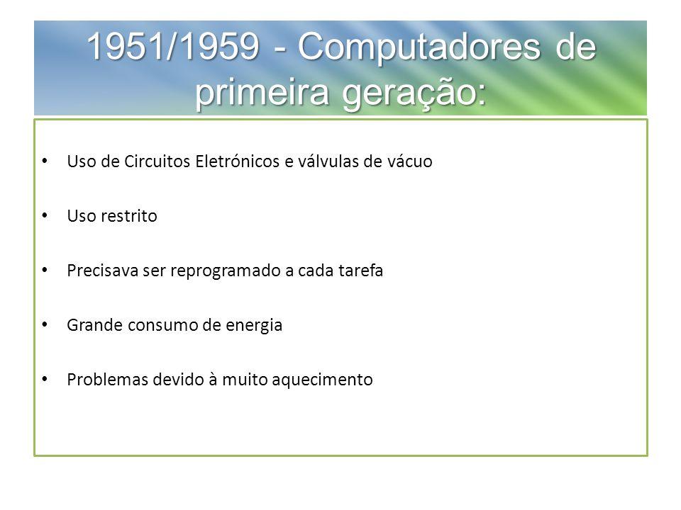 1951/1959 - Computadores de primeira geração: Uso de Circuitos Eletrónicos e válvulas de vácuo Uso restrito Precisava ser reprogramado a cada tarefa Grande consumo de energia Problemas devido à muito aquecimento