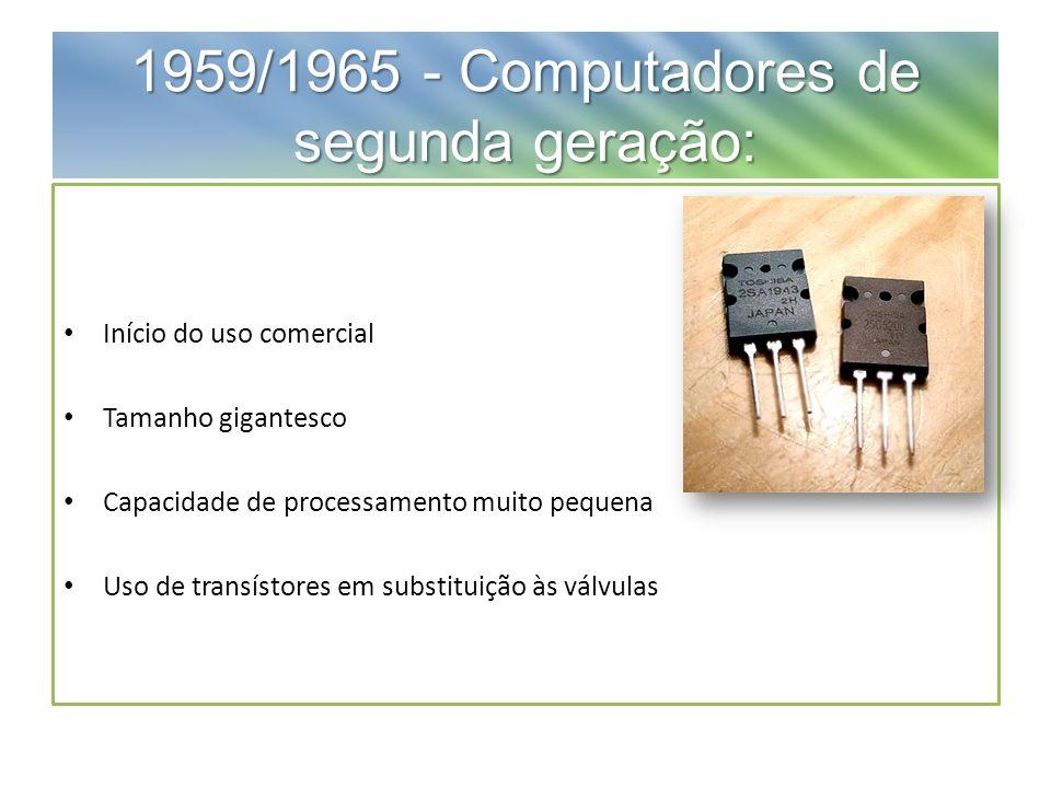 1959/1965 - Computadores de segunda geração: Início do uso comercial Tamanho gigantesco Capacidade de processamento muito pequena Uso de transístores em substituição às válvulas