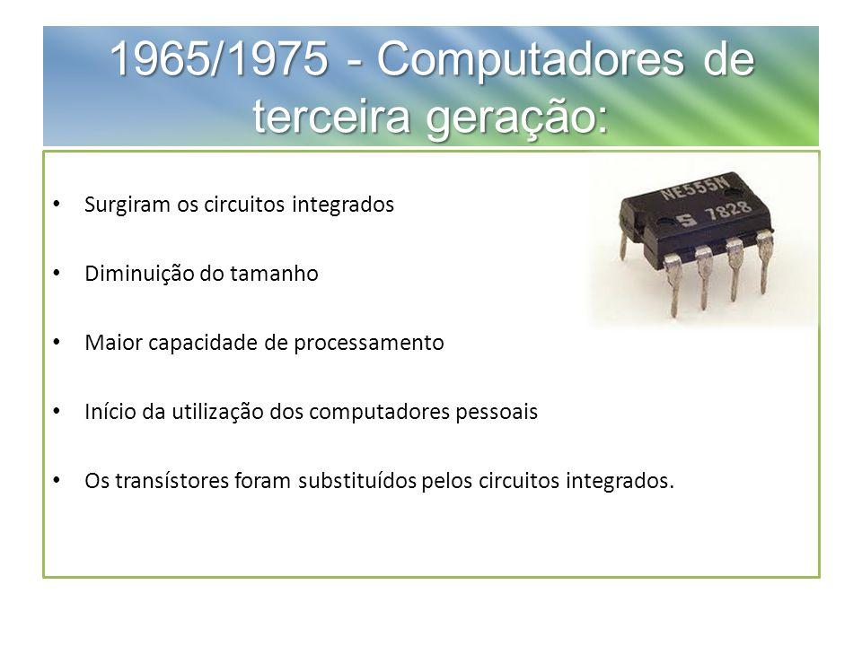 1965/1975 - Computadores de terceira geração: Surgiram os circuitos integrados Diminuição do tamanho Maior capacidade de processamento Início da utilização dos computadores pessoais Os transístores foram substituídos pelos circuitos integrados.