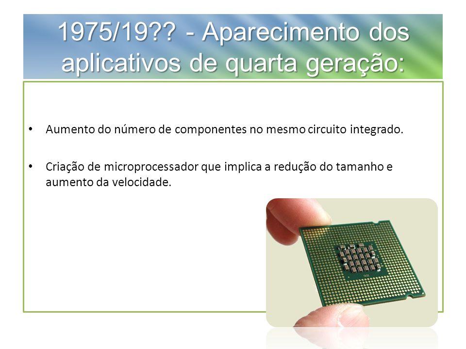 1975/19?? - Aparecimento dos aplicativos de quarta geração: Aumento do número de componentes no mesmo circuito integrado. Criação de microprocessador