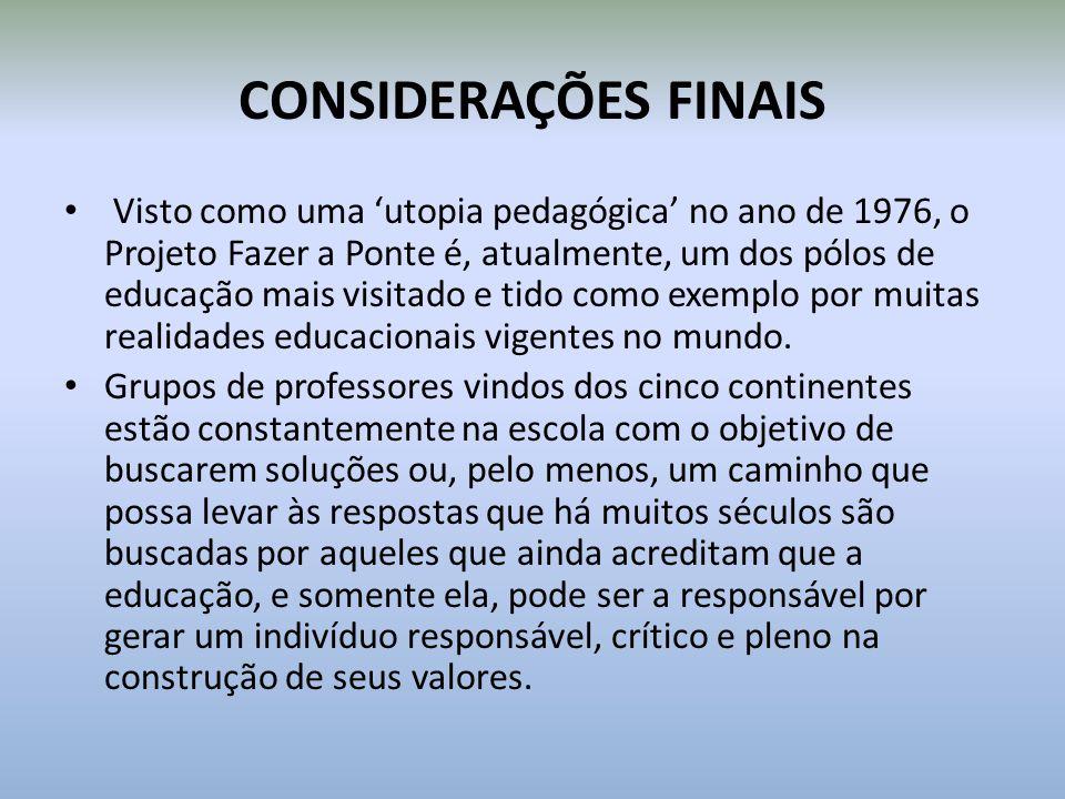 CONSIDERAÇÕES FINAIS Visto como uma utopia pedagógica no ano de 1976, o Projeto Fazer a Ponte é, atualmente, um dos pólos de educação mais visitado e tido como exemplo por muitas realidades educacionais vigentes no mundo.