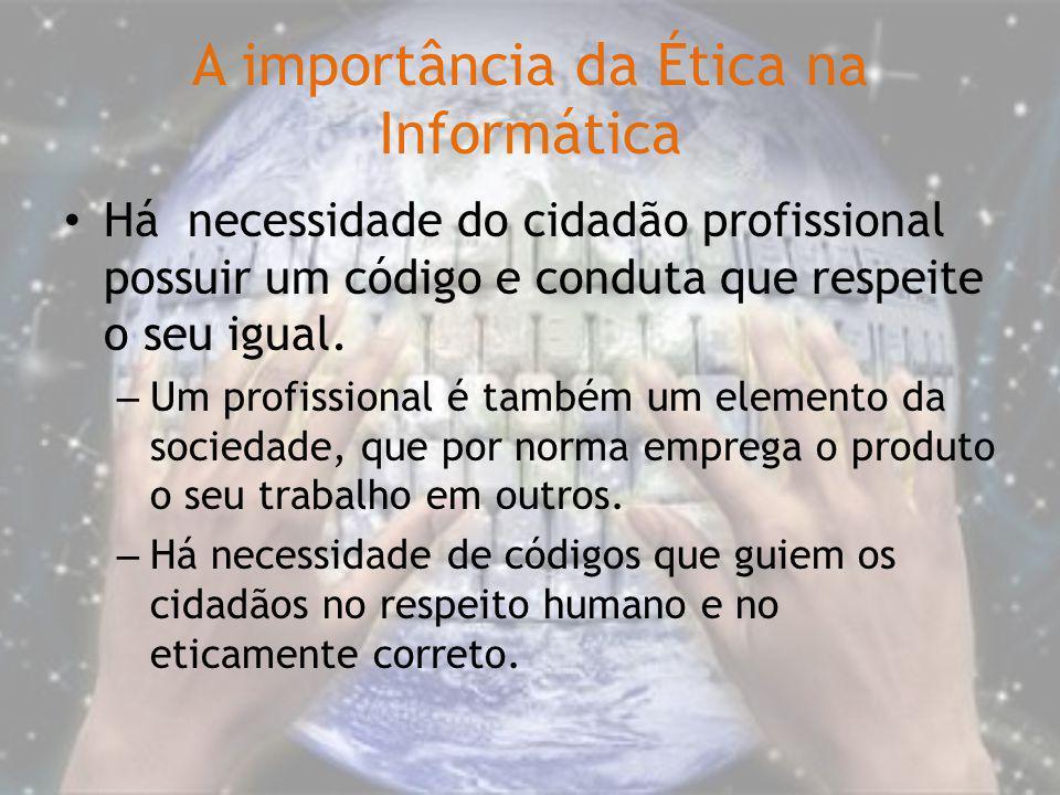 A importância da Ética na Informática Há necessidade do cidadão profissional possuir um código e conduta que respeite o seu igual. – Um profissional é