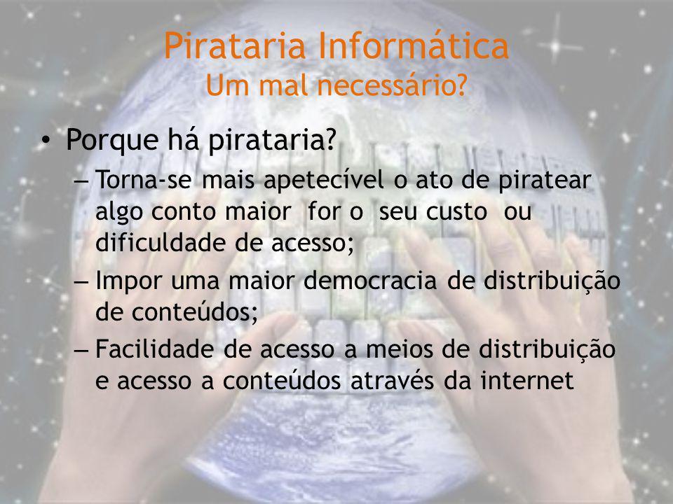 Pirataria Informática Um mal necessário? Porque há pirataria? – Torna-se mais apetecível o ato de piratear algo conto maior for o seu custo ou dificul