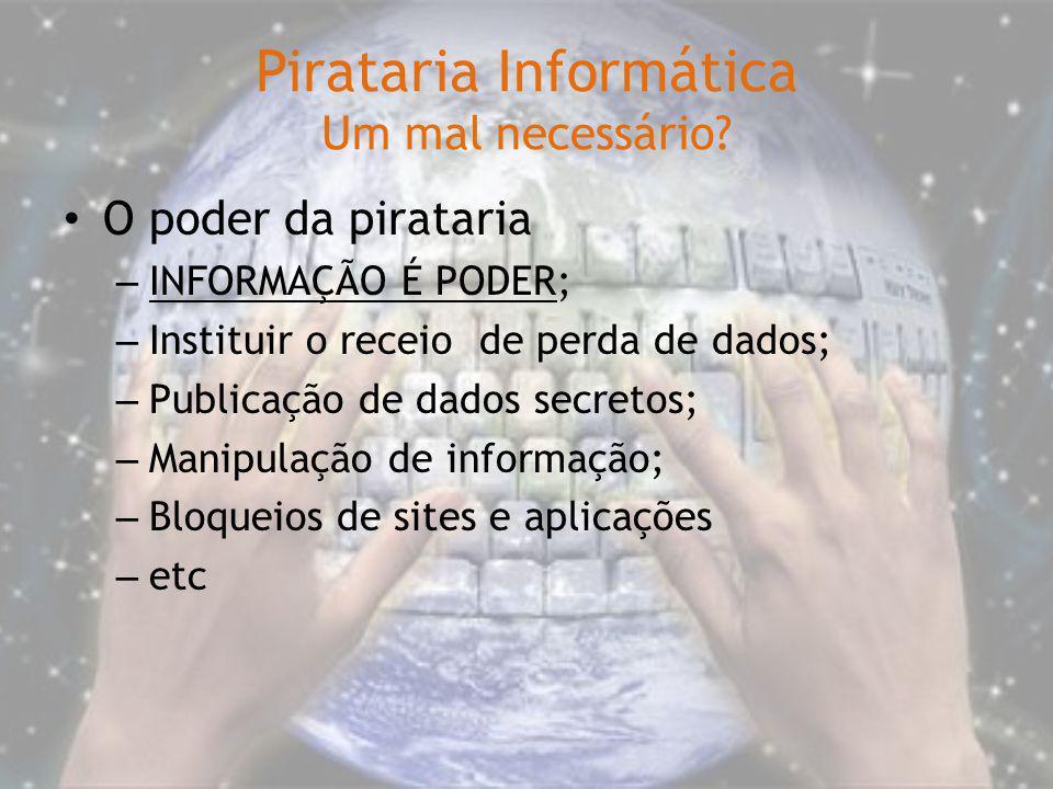 Pirataria Informática Um mal necessário? O poder da pirataria – INFORMAÇÃO É PODER; – Instituir o receio de perda de dados; – Publicação de dados secr