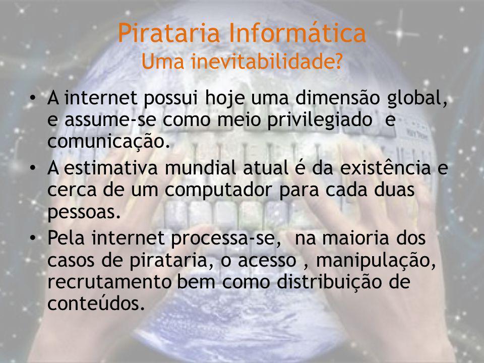 Pirataria Informática Uma inevitabilidade? A internet possui hoje uma dimensão global, e assume-se como meio privilegiado e comunicação. A estimativa