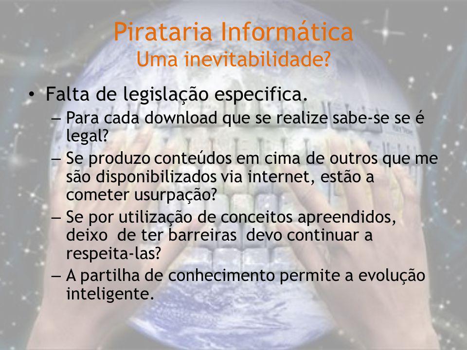 Pirataria Informática Uma inevitabilidade? Falta de legislação especifica. – Para cada download que se realize sabe-se se é legal? – Se produzo conteú