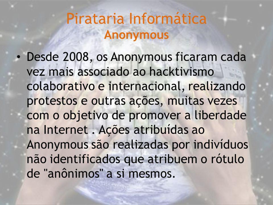 Pirataria Informática Anonymous Desde 2008, os Anonymous ficaram cada vez mais associado ao hacktivismo colaborativo e internacional, realizando prote