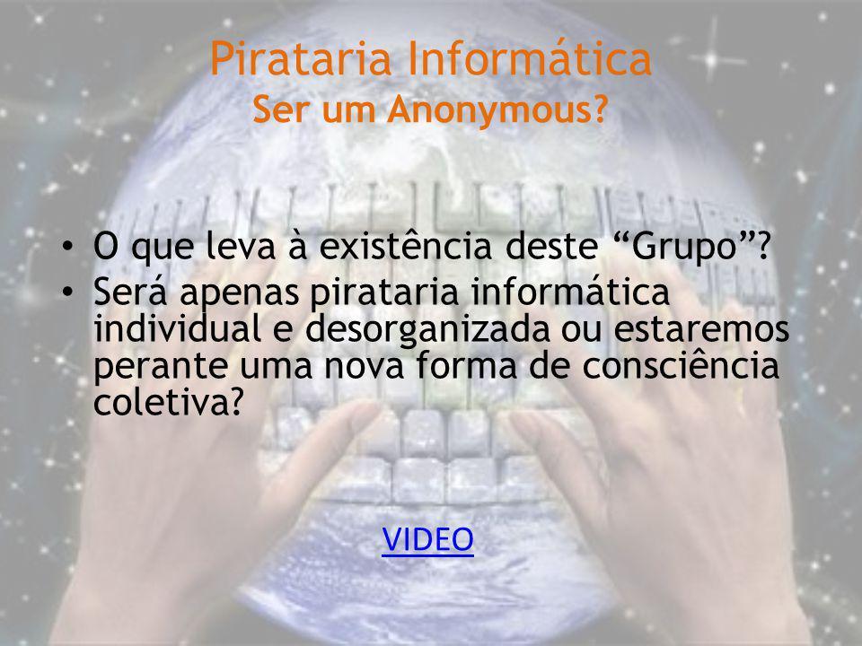 Pirataria Informática Ser um Anonymous? VIDEO O que leva à existência deste Grupo? Será apenas pirataria informática individual e desorganizada ou est