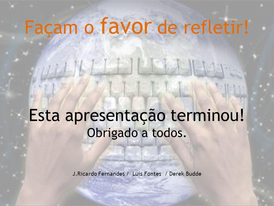 Façam o favor de refletir! Esta apresentação terminou! Obrigado a todos. J.Ricardo Fernandes / Luis Fontes / Derek Budde