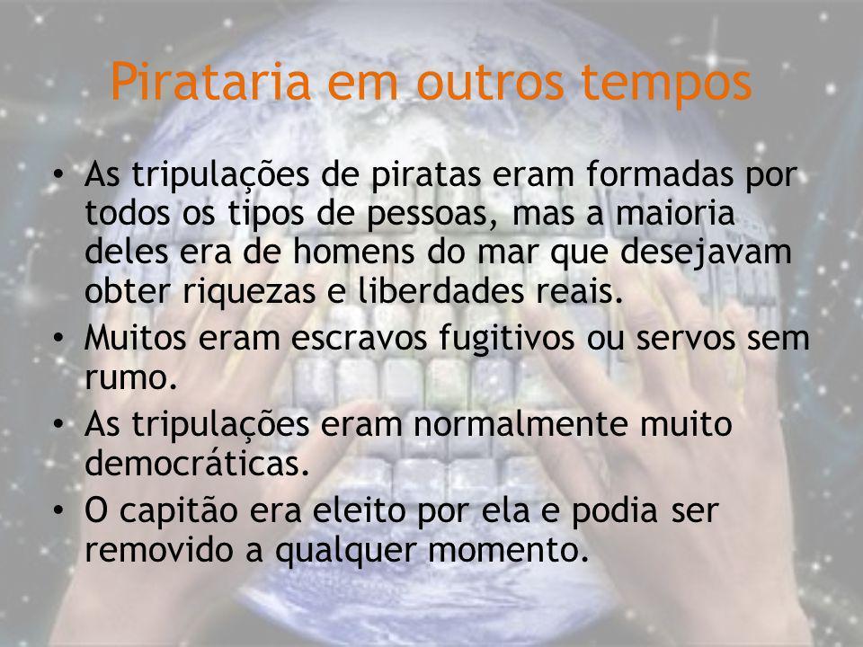 Pirataria em outros tempos As tripulações de piratas eram formadas por todos os tipos de pessoas, mas a maioria deles era de homens do mar que desejav