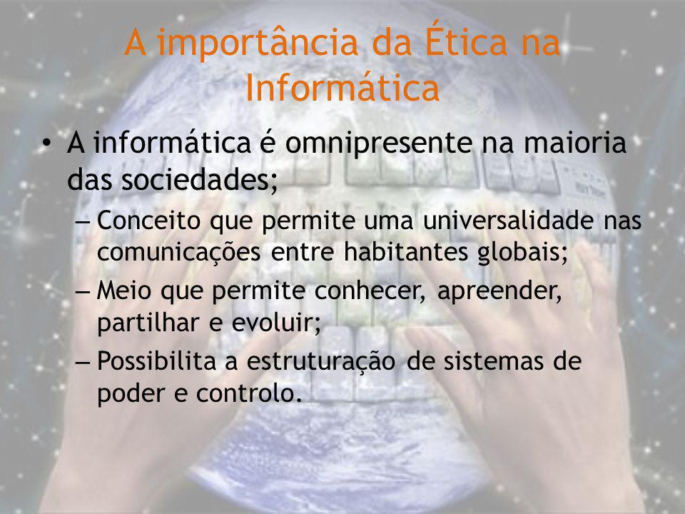 A importância da Ética na Informática A informática é omnipresente na maioria das sociedades; – Conceito que permite uma universalidade nas comunicaçõ