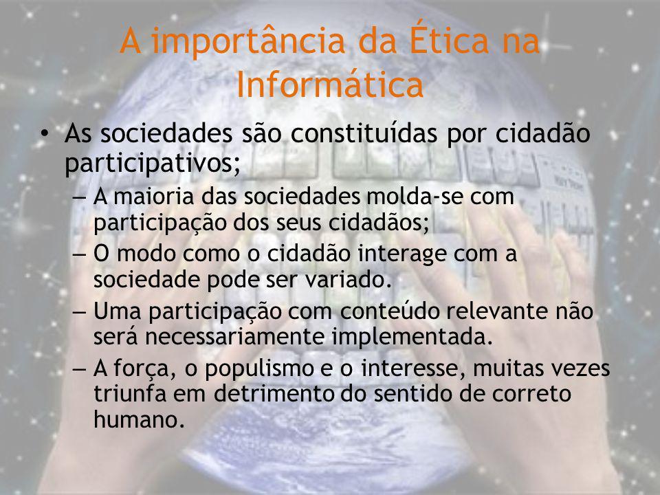 A importância da Ética na Informática As sociedades são constituídas por cidadão participativos; – A maioria das sociedades molda-se com participação