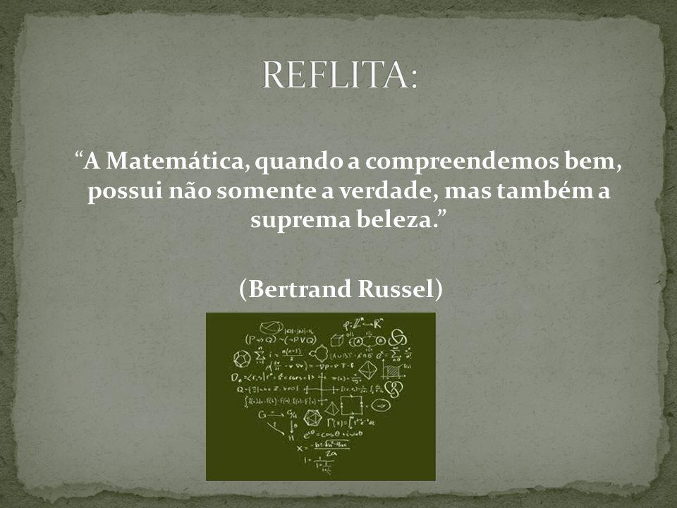 A Matemática, quando a compreendemos bem, possui não somente a verdade, mas também a suprema beleza. (Bertrand Russel)