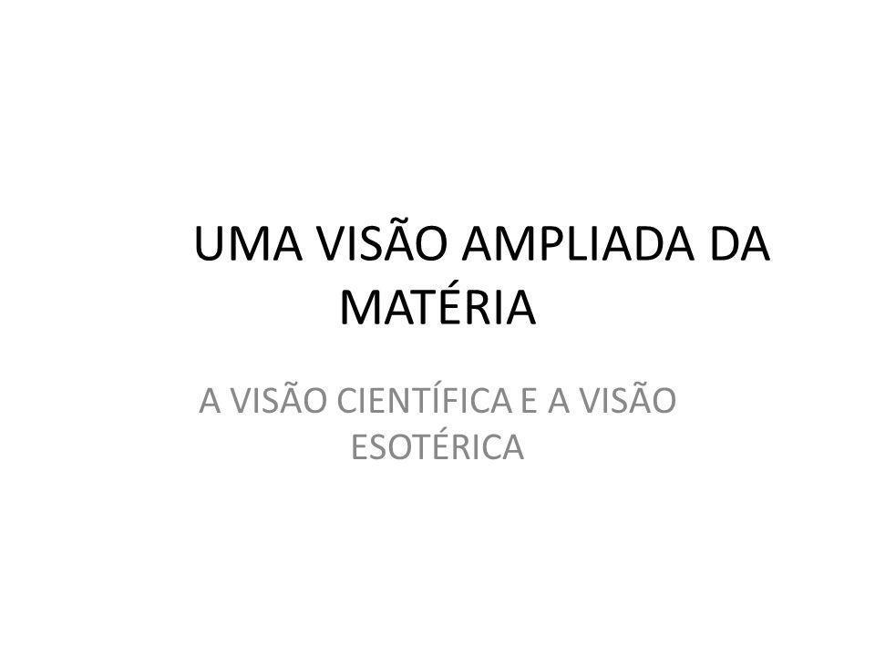 UMA VISÃO AMPLIADA DA MATÉRIA A VISÃO CIENTÍFICA E A VISÃO ESOTÉRICA