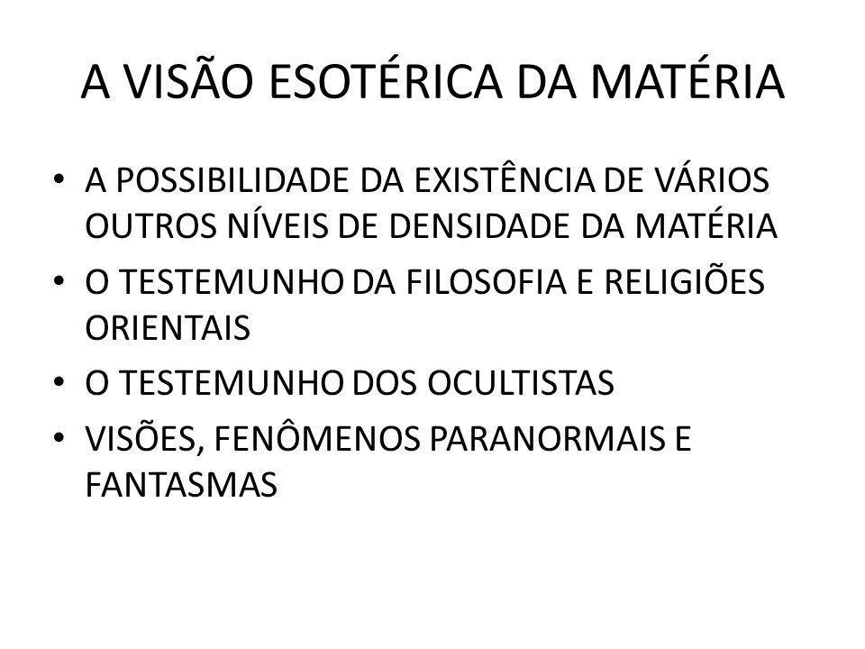 A VISÃO ESOTÉRICA DA MATÉRIA A POSSIBILIDADE DA EXISTÊNCIA DE VÁRIOS OUTROS NÍVEIS DE DENSIDADE DA MATÉRIA O TESTEMUNHO DA FILOSOFIA E RELIGIÕES ORIEN