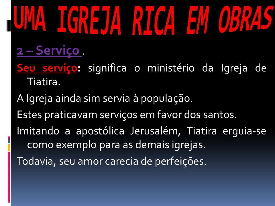 2 – Serviço. Seu serviço: significa o ministério da Igreja de Tiatira. A Igreja ainda sim servia à população. Estes praticavam serviços em favor dos s