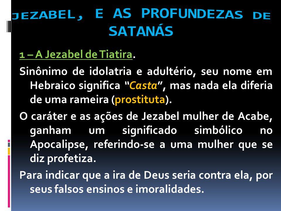 1 – A Jezabel de Tiatira. Sinônimo de idolatria e adultério, seu nome em Hebraico significa Casta, mas nada ela diferia de uma rameira (prostituta). O
