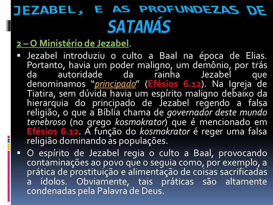 2 – O Ministério de Jezabel. Jezabel introduziu o culto a Baal na época de Elias. Portanto, havia um poder maligno, um demônio, por trás da autoridade