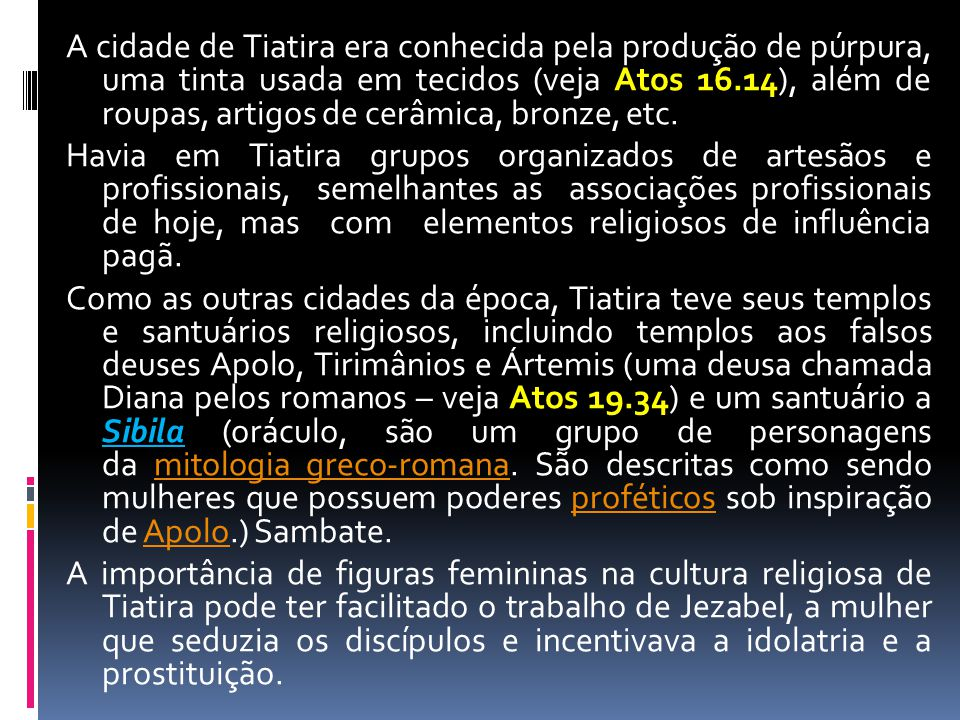 A cidade de Tiatira era conhecida pela produção de púrpura, uma tinta usada em tecidos (veja Atos 16.14), além de roupas, artigos de cerâmica, bronze,