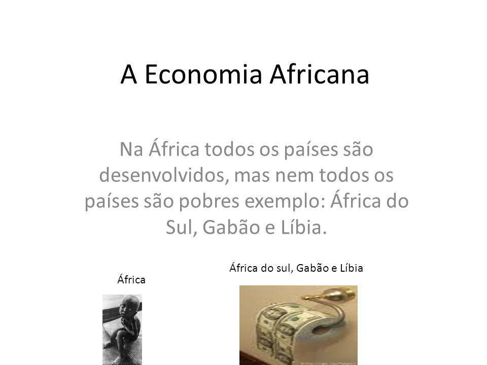 Na África todos os países são desenvolvidos, mas nem todos os países são pobres exemplo: África do Sul, Gabão e Líbia. A Economia Africana África Áfri