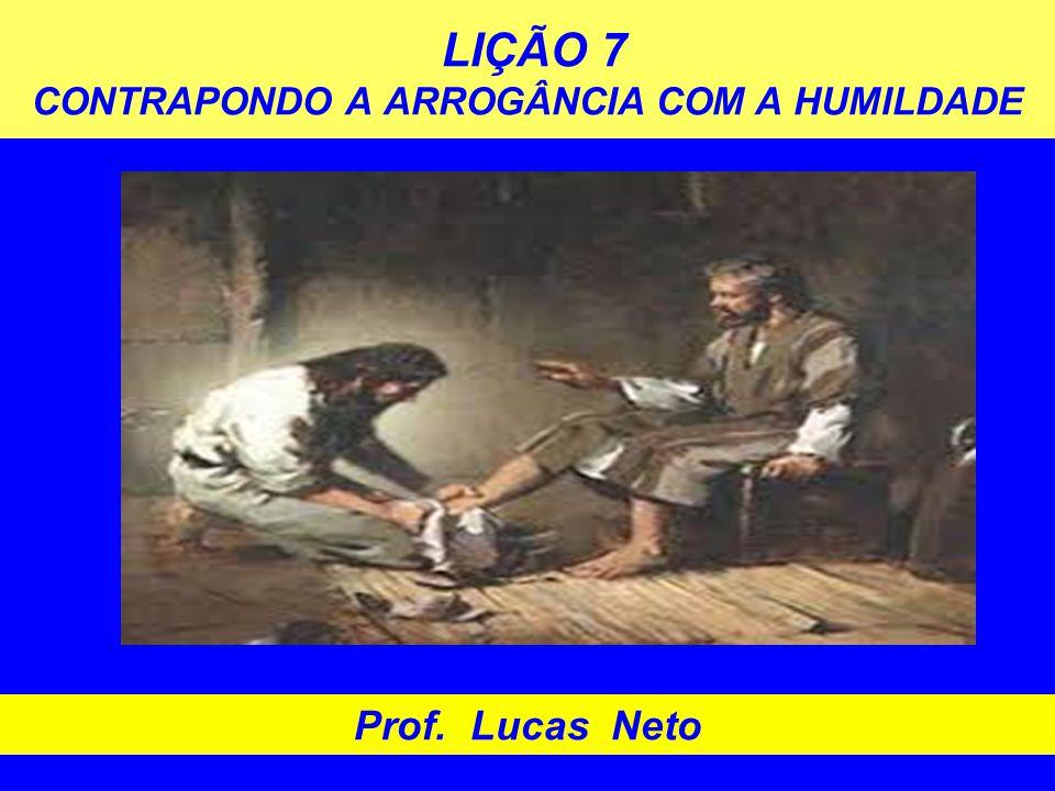 LIÇÃO 7 CONTRAPONDO A ARROGÂNCIA COM A HUMILDADE Prof. Lucas Neto
