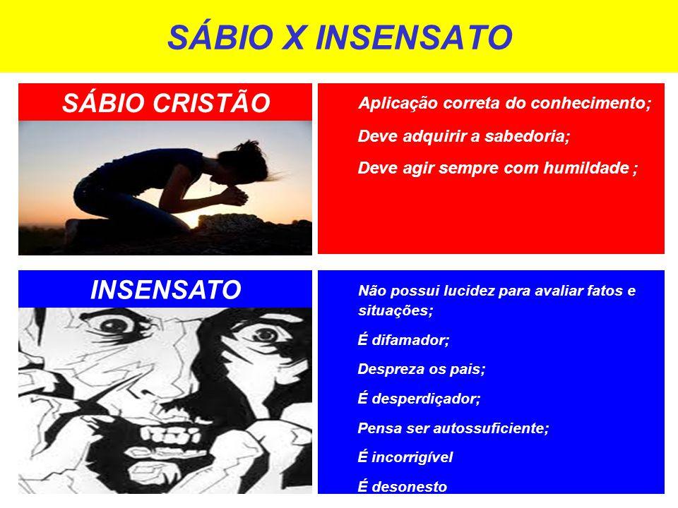 SÁBIO X INSENSATO SÁBIO CRISTÃO INSENSATO Não possui lucidez para avaliar fatos e situações; É difamador; Despreza os pais; É desperdiçador; Pensa ser