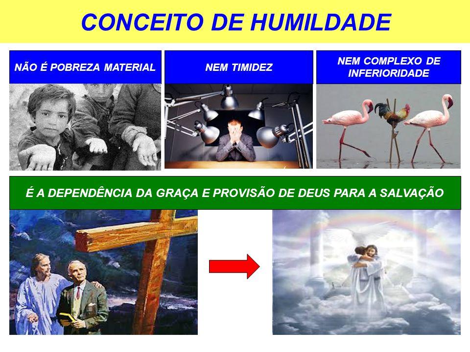 CONCEITO DE HUMILDADE NÃO É POBREZA MATERIAL É A DEPENDÊNCIA DA GRAÇA E PROVISÃO DE DEUS PARA A SALVAÇÃO NEM TIMIDEZ NEM COMPLEXO DE INFERIORIDADE