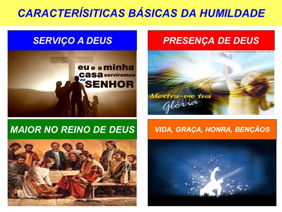 CARACTERÍSITICAS BÁSICAS DA HUMILDADE SERVIÇO A DEUSPRESENÇA DE DEUS MAIOR NO REINO DE DEUS VIDA, GRAÇA, HONRA, BENÇÃOS