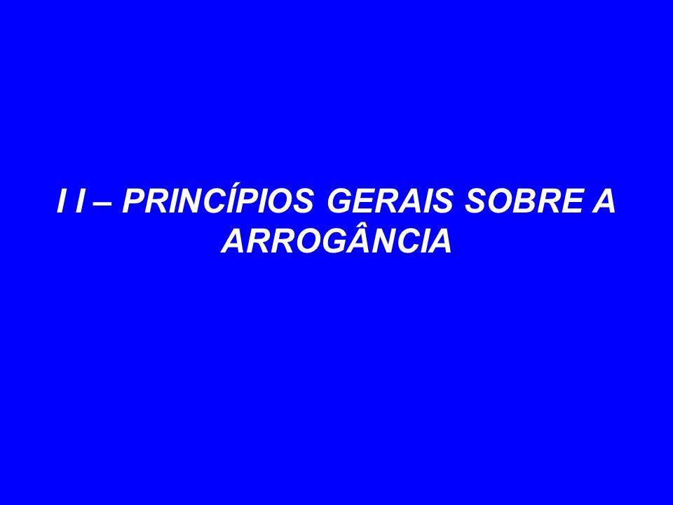I I – PRINCÍPIOS GERAIS SOBRE A ARROGÂNCIA