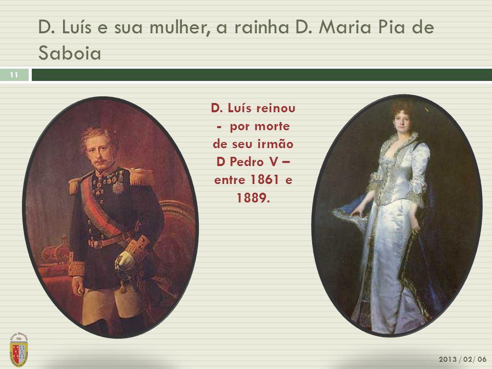 D. Luís e sua mulher, a rainha D. Maria Pia de Saboia 11 2013 / 02/ 06 D. Luís reinou - por morte de seu irmão D Pedro V – entre 1861 e 1889.
