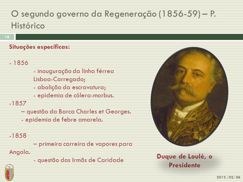 O segundo governo da Regeneração (1856-59) – P. Histórico 2013 / 02/ 06 18 Duque de Loulé, o Presidente Situações específicas: - 1856 - inauguração da