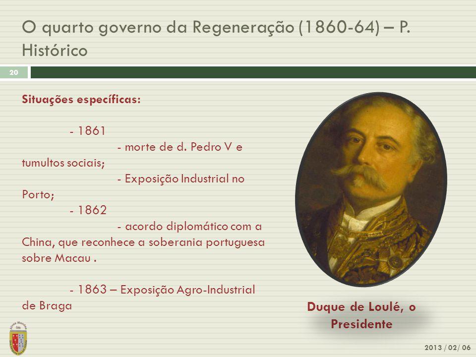 O quarto governo da Regeneração (1860-64) – P. Histórico 2013 / 02/ 06 20 Duque de Loulé, o Presidente Situações específicas: - 1861 - morte de d. Ped