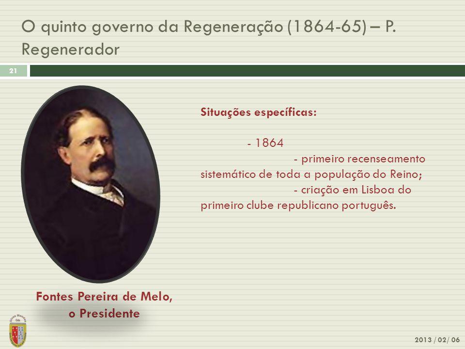 O quinto governo da Regeneração (1864-65) – P. Regenerador 2013 / 02/ 06 21 Fontes Pereira de Melo, o Presidente Situações específicas: - 1864 - prime