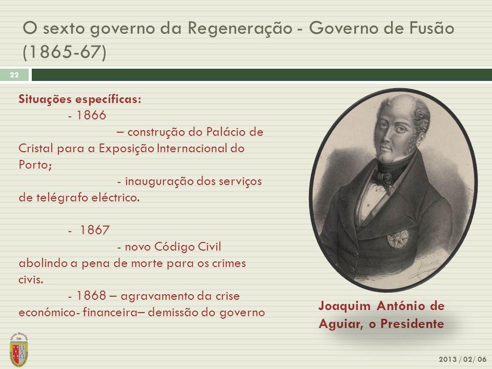 O sexto governo da Regeneração - Governo de Fusão (1865-67) 2013 / 02/ 06 22 Joaquim António de Aguiar, o Presidente Situações específicas: - 1866 – c