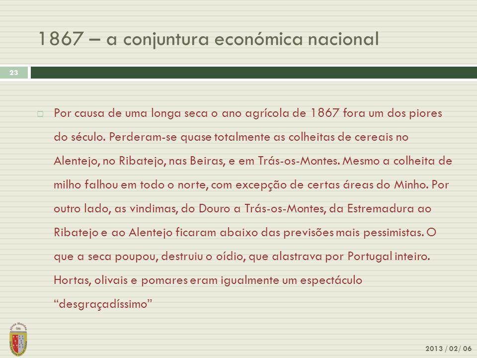 1867 – a conjuntura económica nacional 2013 / 02/ 06 23 Por causa de uma longa seca o ano agrícola de 1867 fora um dos piores do século. Perderam-se q