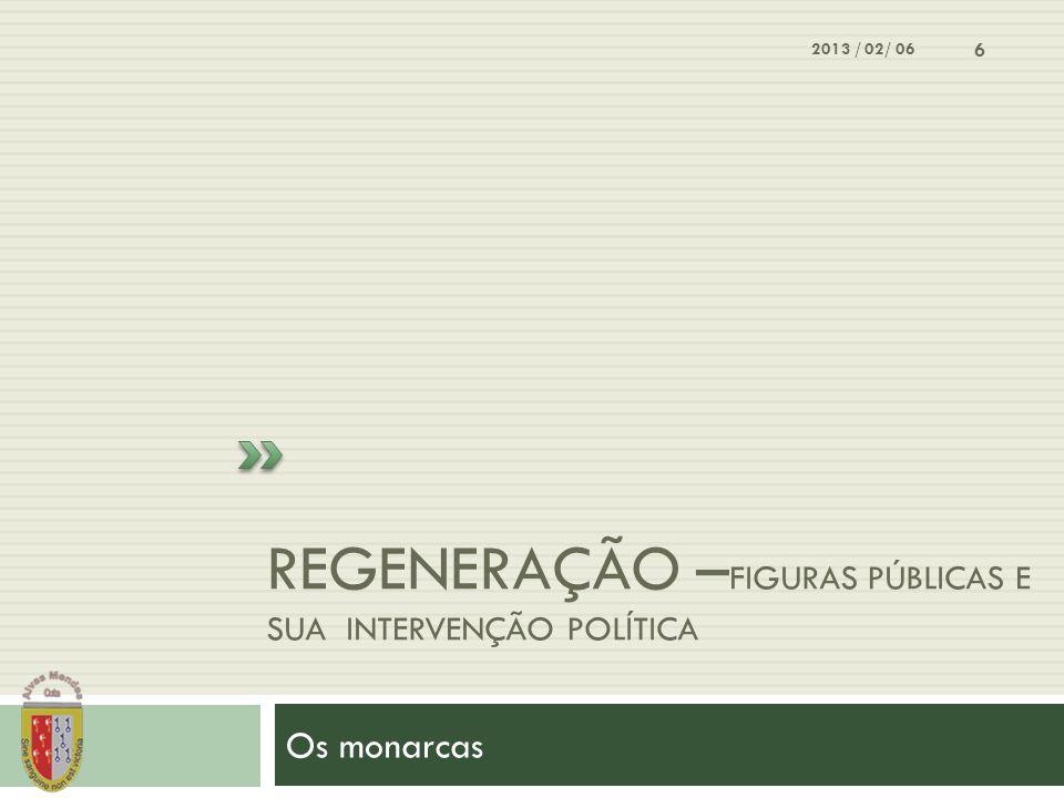 REGENERAÇÃO – FIGURAS PÚBLICAS E SUA INTERVENÇÃO POLÍTICA Os monarcas 2013 / 02/ 06 6