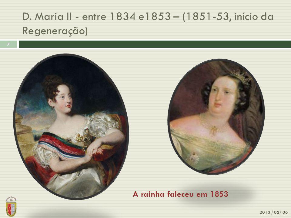 D. Maria II - entre 1834 e1853 – (1851-53, início da Regeneração) 7 2013 / 02/ 06 A rainha faleceu em 1853