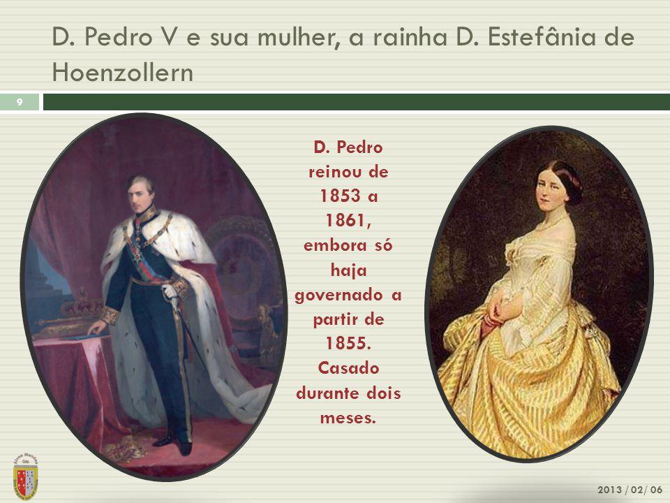 D. Pedro V e sua mulher, a rainha D. Estefânia de Hoenzollern 9 2013 / 02/ 06 D. Pedro reinou de 1853 a 1861, embora só haja governado a partir de 185