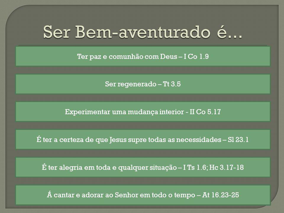 Ter paz e comunhão com Deus – I Co 1.9 É ter a certeza de que Jesus supre todas as necessidades – Sl 23.1 É ter alegria em toda e qualquer situação – I Ts 1.6; Hc 3.17-18 Á cantar e adorar ao Senhor em todo o tempo – At 16.23-25 Ser regenerado – Tt 3.5 Experimentar uma mudança interior - II Co 5.17