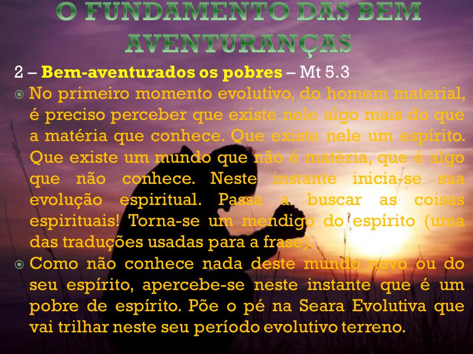 2 – Bem-aventurados os pobres – Mt 5.3 No primeiro momento evolutivo, do homem material, é preciso perceber que existe nele algo mais do que a matéria que conhece.