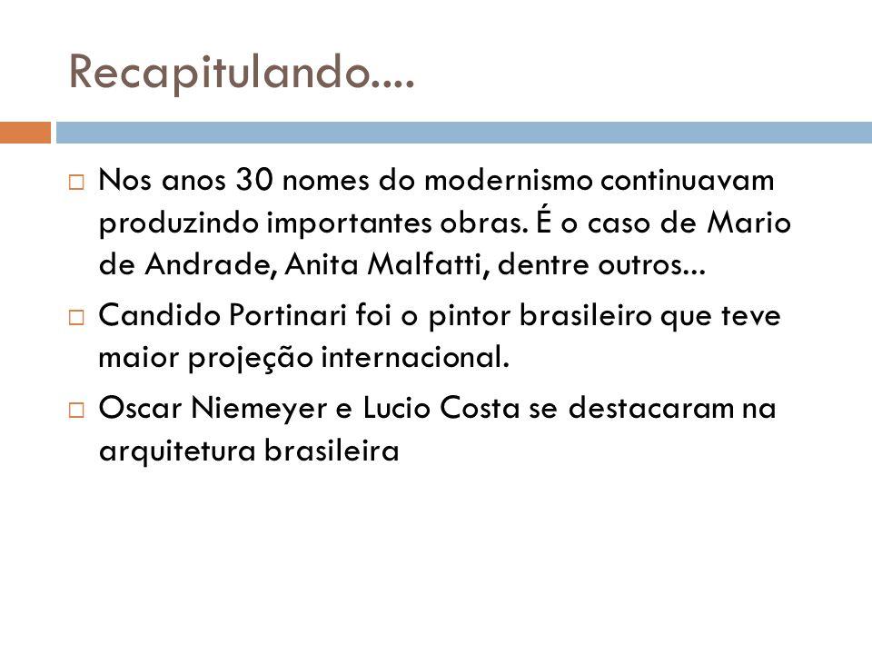 Recapitulando.... Nos anos 30 nomes do modernismo continuavam produzindo importantes obras. É o caso de Mario de Andrade, Anita Malfatti, dentre outro
