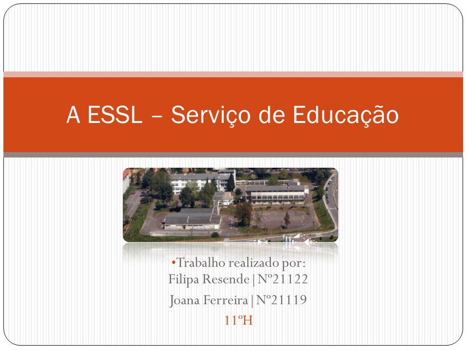 Trabalho realizado por: Filipa Resende|Nº21122 Joana Ferreira|Nº21119 11ºH A ESSL – Serviço de Educação