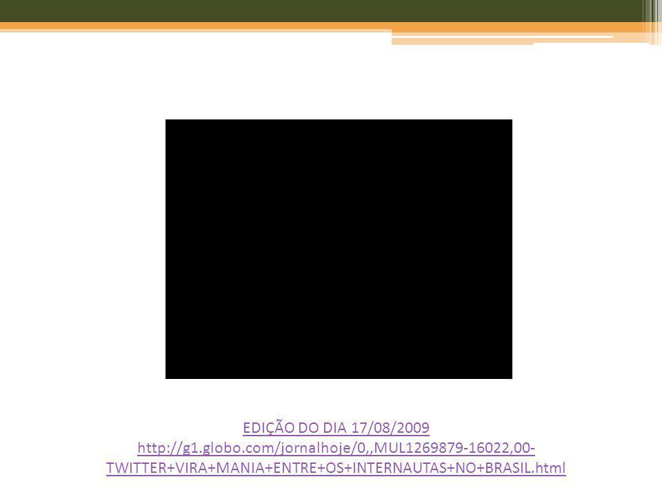 EDIÇÃO DO DIA 17/08/2009 http://g1.globo.com/jornalhoje/0,,MUL1269879-16022,00- TWITTER+VIRA+MANIA+ENTRE+OS+INTERNAUTAS+NO+BRASIL.html