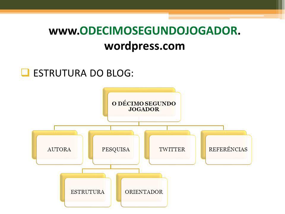 ESTRUTURA DO BLOG: www.ODECIMOSEGUNDOJOGADOR. wordpress.com O DÉCIMO SEGUNDO JOGADOR AUTORAPESQUISAESTRUTURAORIENTADORTWITTERREFERÊNCIAS