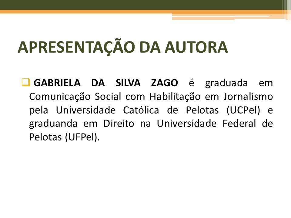 APRESENTAÇÃO DA AUTORA GABRIELA DA SILVA ZAGO é graduada em Comunicação Social com Habilitação em Jornalismo pela Universidade Católica de Pelotas (UC