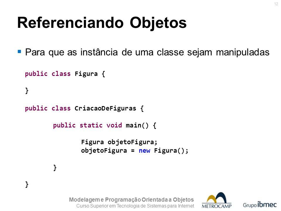 Modelagem e Programação Orientada a Objetos Curso Superior em Tecnologia de Sistemas para Internet 12 Referenciando Objetos public class Figura { } pu