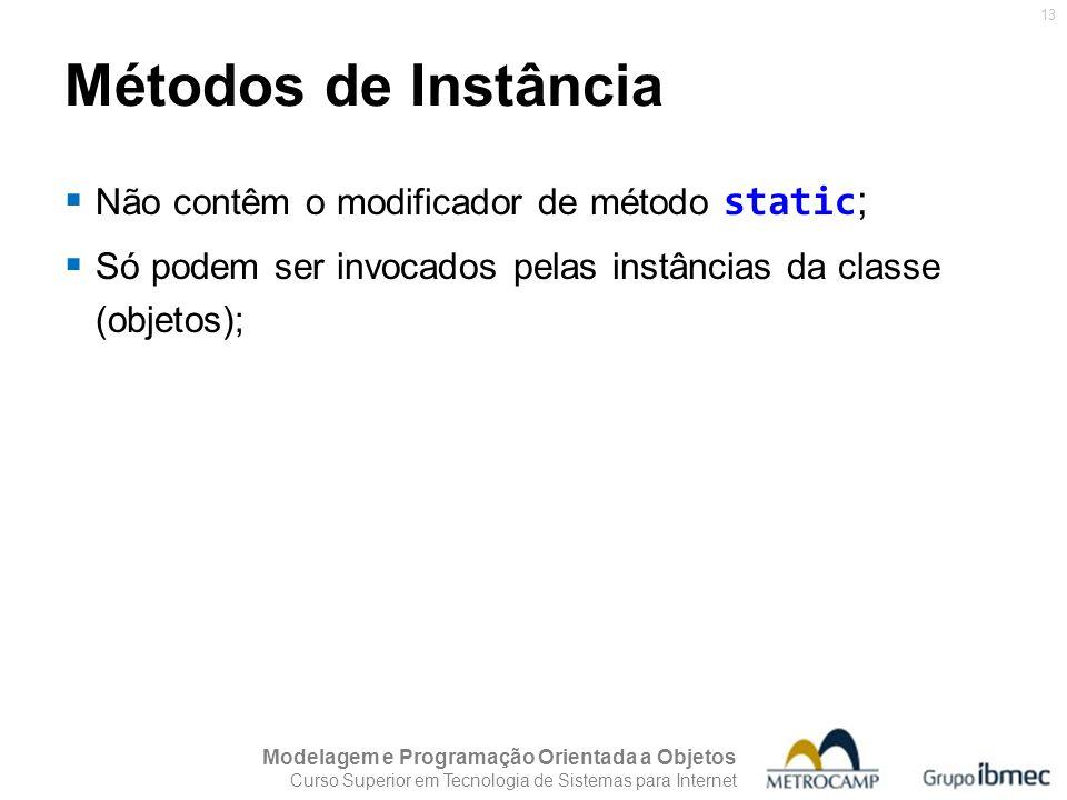 Modelagem e Programação Orientada a Objetos Curso Superior em Tecnologia de Sistemas para Internet 13 Métodos de Instância Não contêm o modificador de