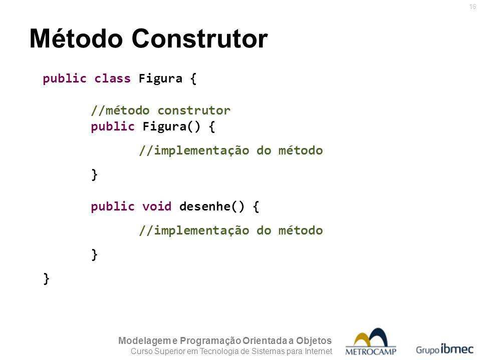 Modelagem e Programação Orientada a Objetos Curso Superior em Tecnologia de Sistemas para Internet 16 Método Construtor public class Figura { //método